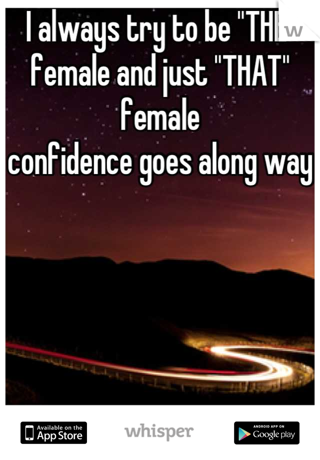 """I always try to be """"THE"""" female and just """"THAT"""" female confidence goes along way"""