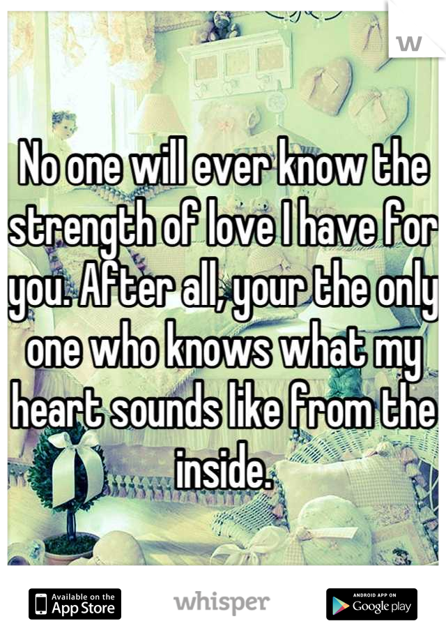 No one will ever know the strength of love I have for you. After all, your the only one who knows what my heart sounds like from the inside.