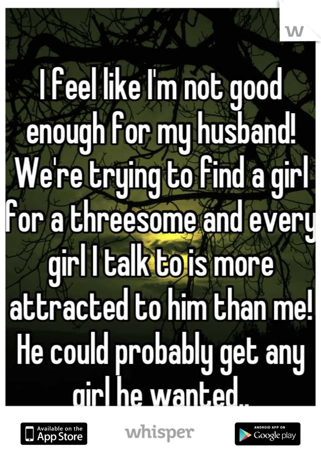 I feel like I'm not good enough for my husband! We're trying to find a girl for a threesome and every girl I talk to is more attracted to him than me! He could probably get any girl he wanted..
