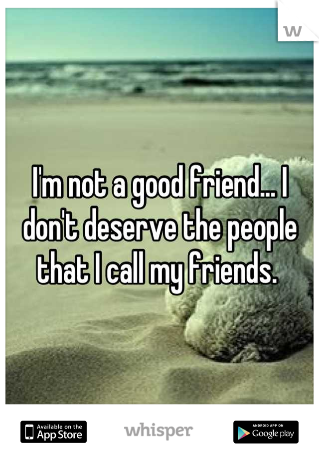 I'm not a good friend... I don't deserve the people that I call my friends.