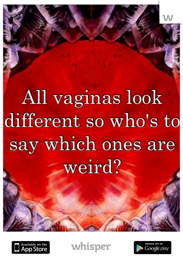 All vaginas look different so who's to say which ones are weird?