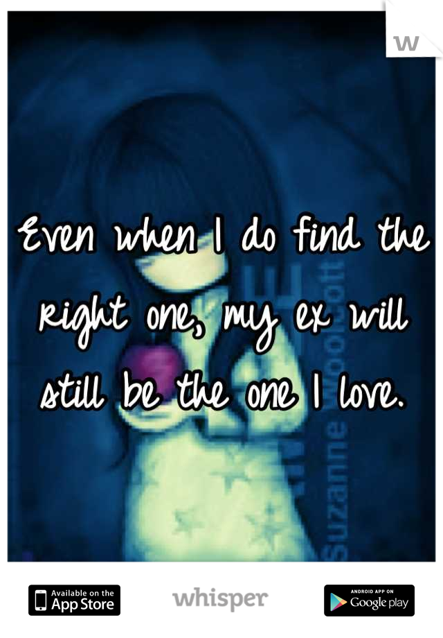 Even when I do find the right one, my ex will still be the one I love.