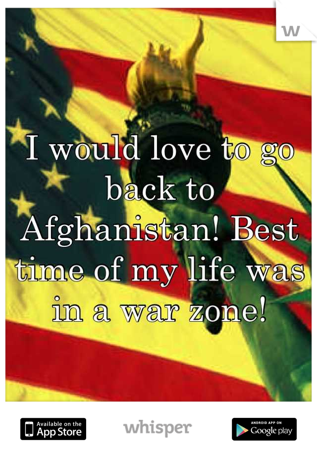 I would love to go back to Afghanistan! Best time of my life was in a war zone!