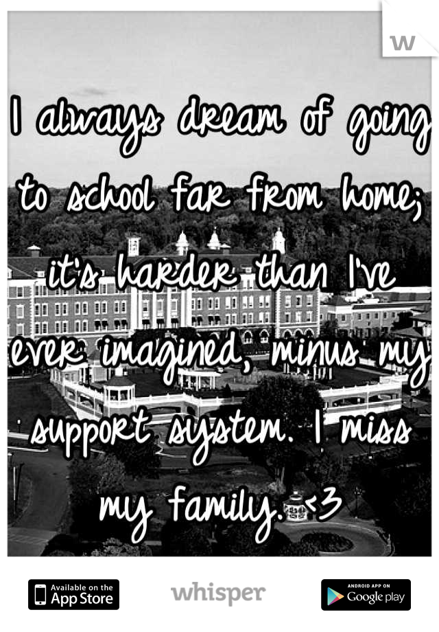 I always dream of going to school far from home; it's harder than I've ever imagined, minus my support system. I miss my family. <3