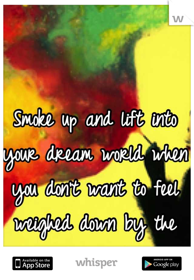 Smoke up and lift into your dream world when you don't want to feel weighed down by the real world.
