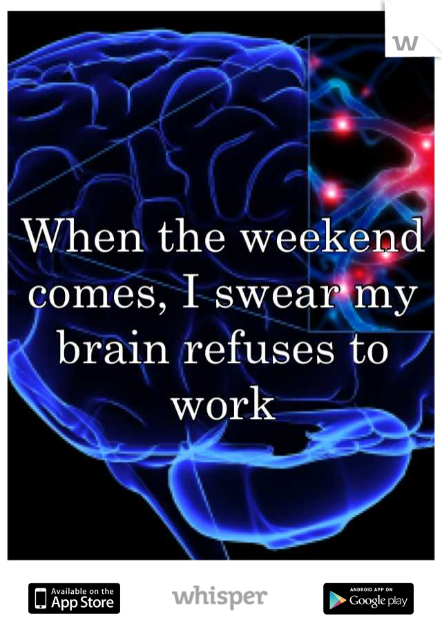 When the weekend comes, I swear my brain refuses to work