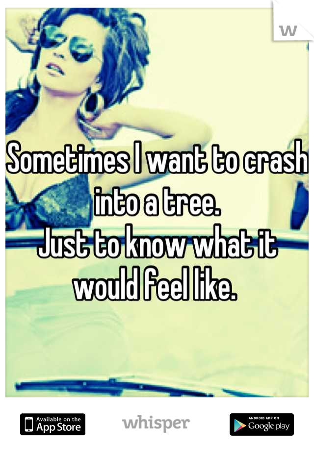 Sometimes I want to crash into a tree.  Just to know what it would feel like.