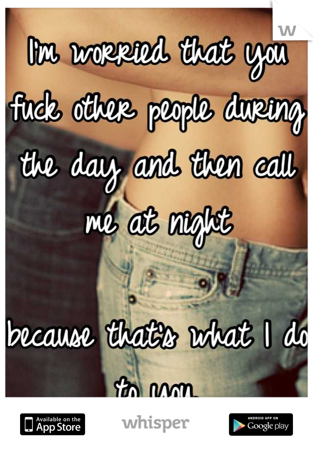 I'm worried that you fuck other people during the day and then call me at night  because that's what I do to you.