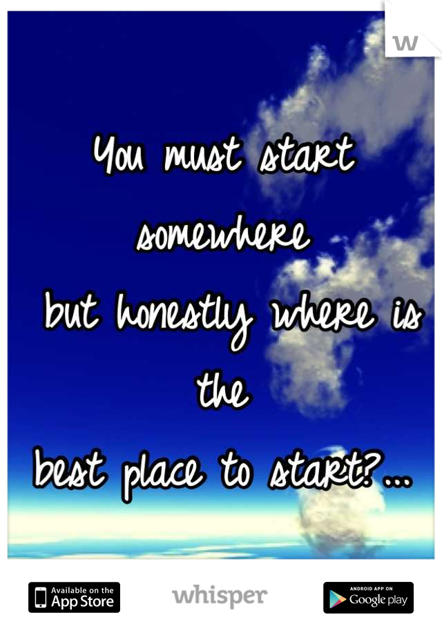You must start somewhere  but honestly where is the  best place to start?...