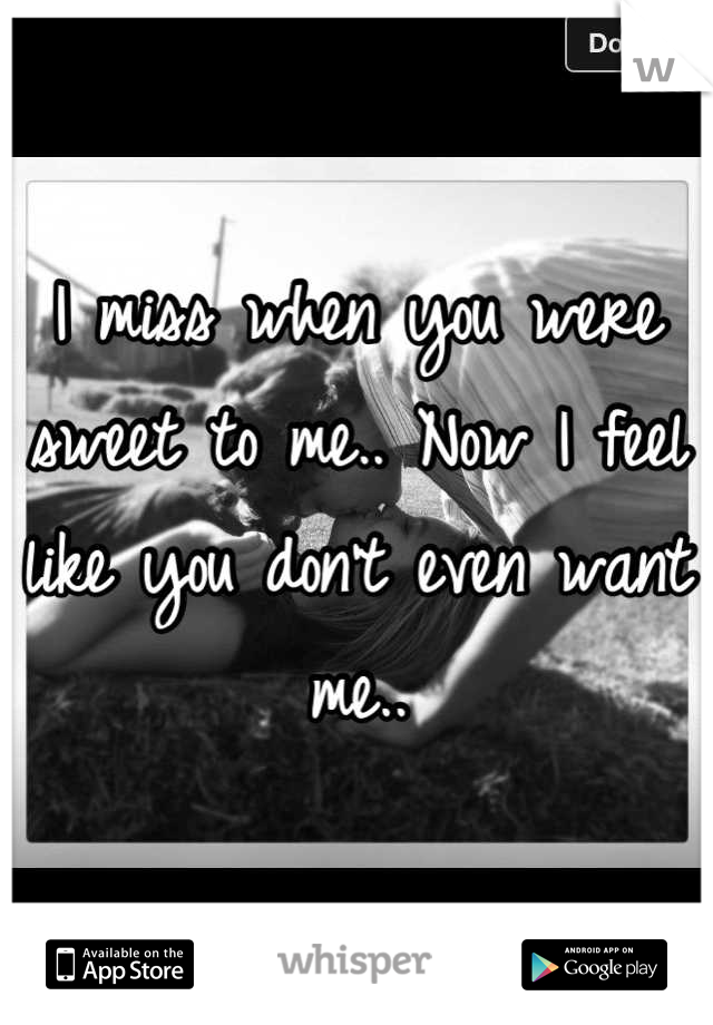 I miss when you were sweet to me.. Now I feel like you don't even want me..