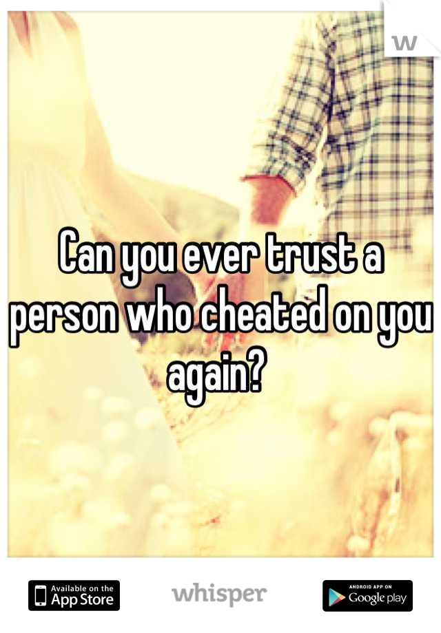 Can you ever trust a person who cheated on you again?