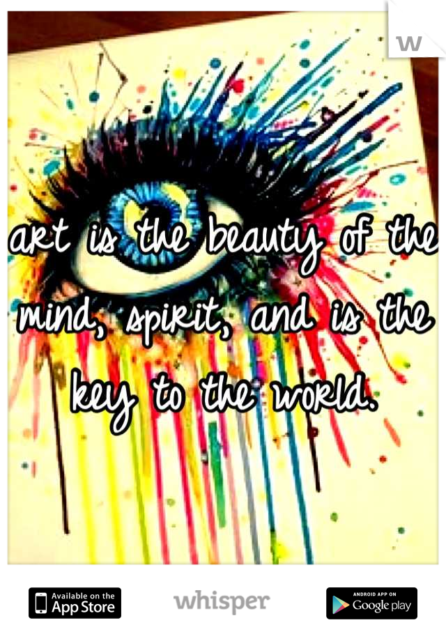 art is the beauty of the mind, spirit, and is the key to the world.