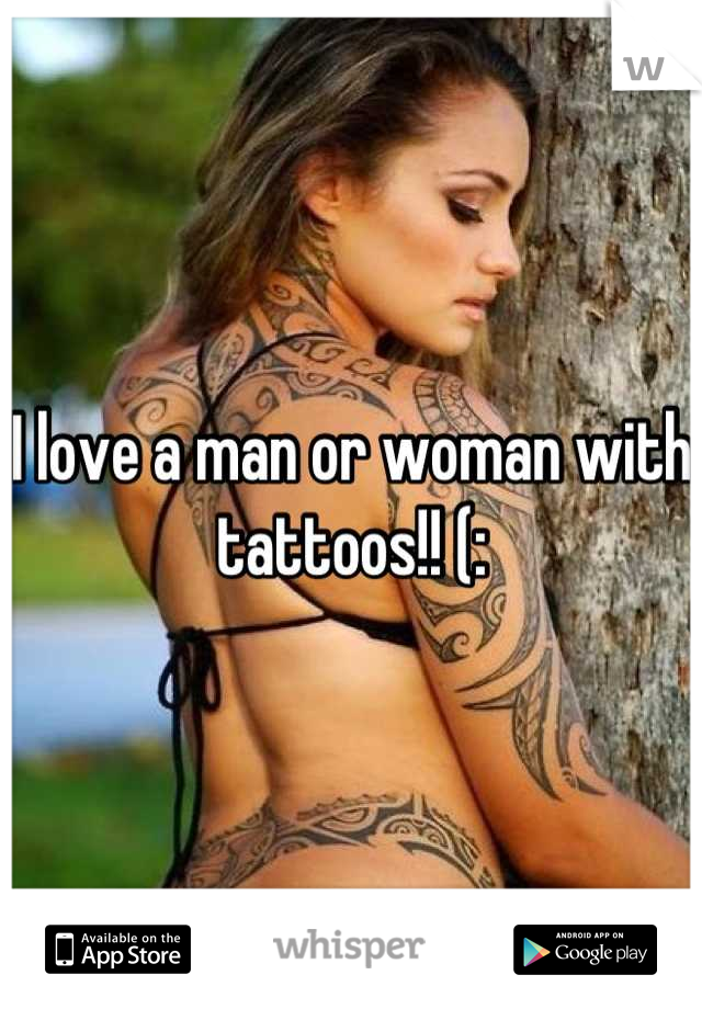 I love a man or woman with tattoos!! (: