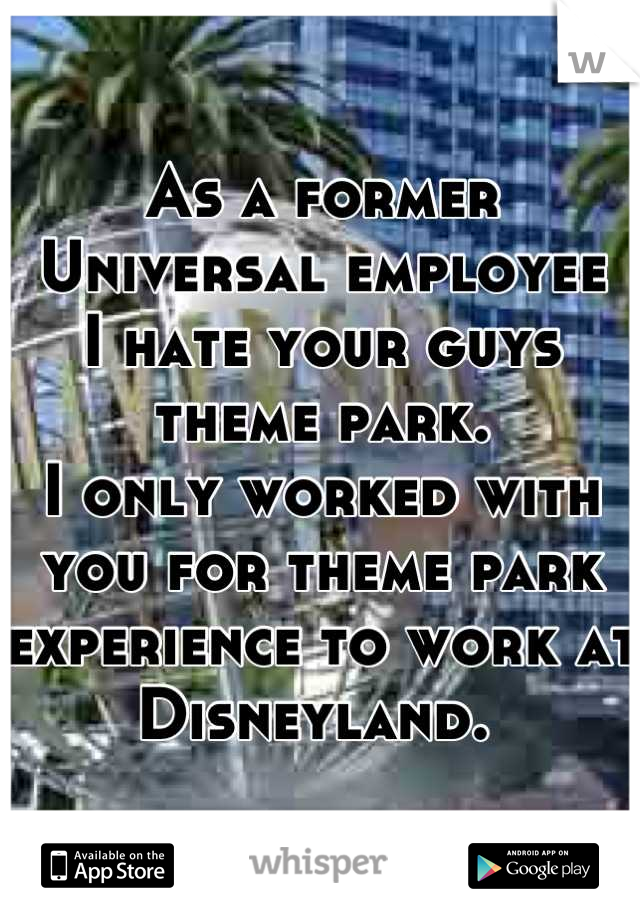 As a former Universal employee  I hate your guys theme park.  I only worked with you for theme park experience to work at Disneyland.