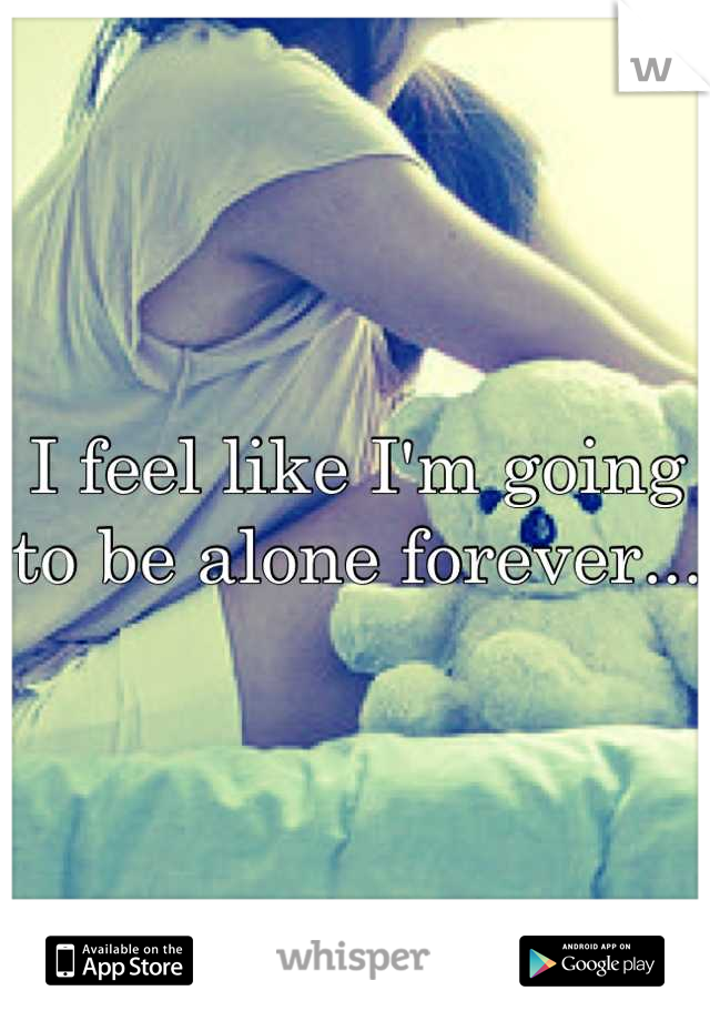 I feel like I'm going to be alone forever...
