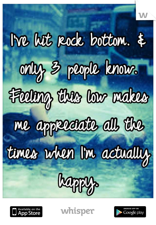 I've hit rock bottom. & only 3 people know. Feeling this low makes me appreciate all the times when I'm actually happy.