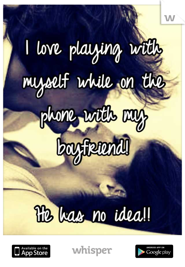 I love playing with myself while on the phone with my boyfriend!   He has no idea!!