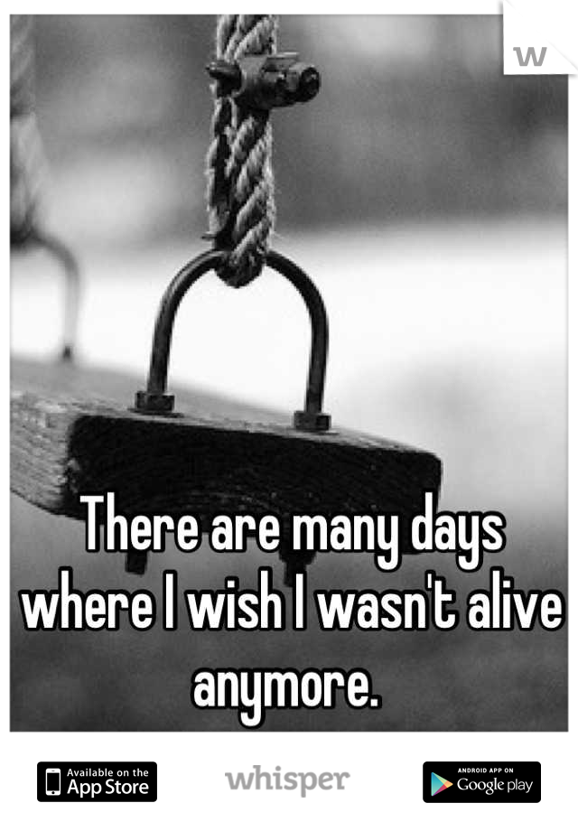 There are many days where I wish I wasn't alive anymore.