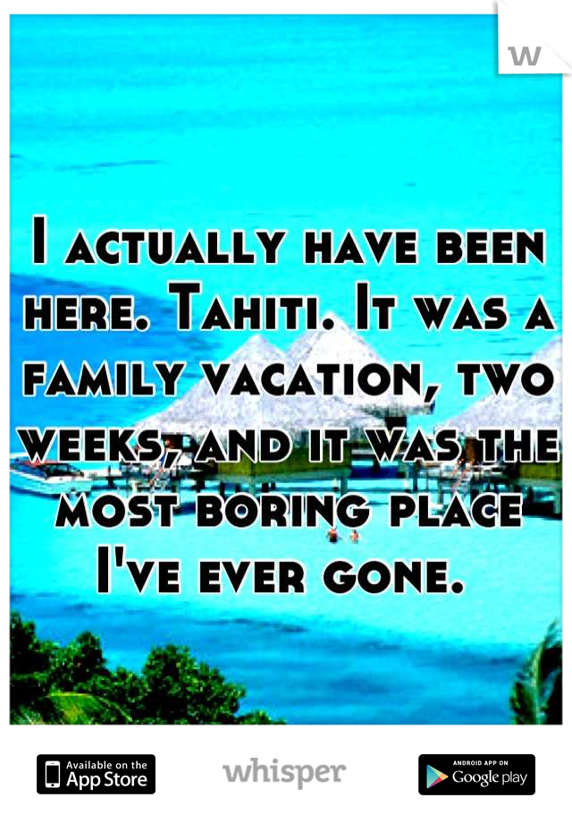 I actually have been here. Tahiti. It was a family vacation, two weeks, and it was the most boring place I've ever gone.