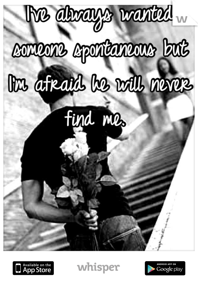 I've always wanted someone spontaneous but I'm afraid he will never find me.