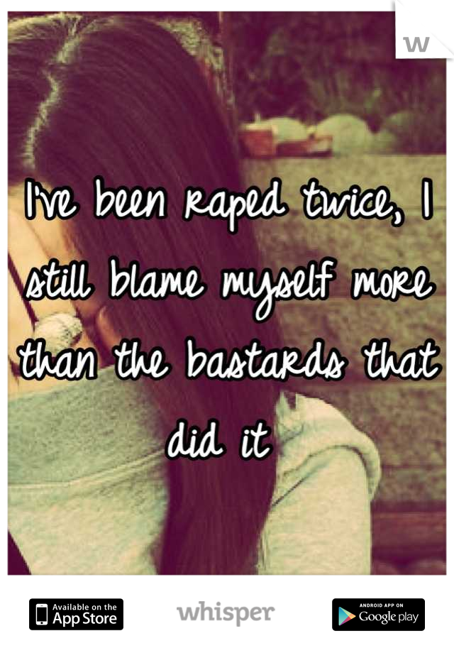 I've been raped twice, I still blame myself more than the bastards that did it