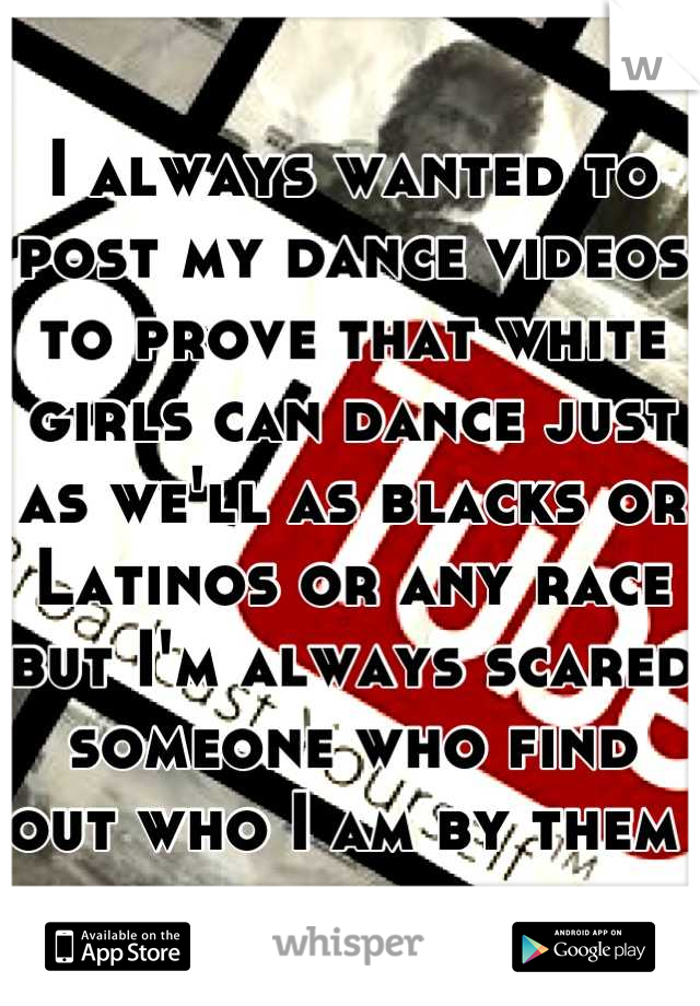 I always wanted to post my dance videos to prove that white girls can dance just as we'll as blacks or Latinos or any race but I'm always scared someone who find out who I am by them