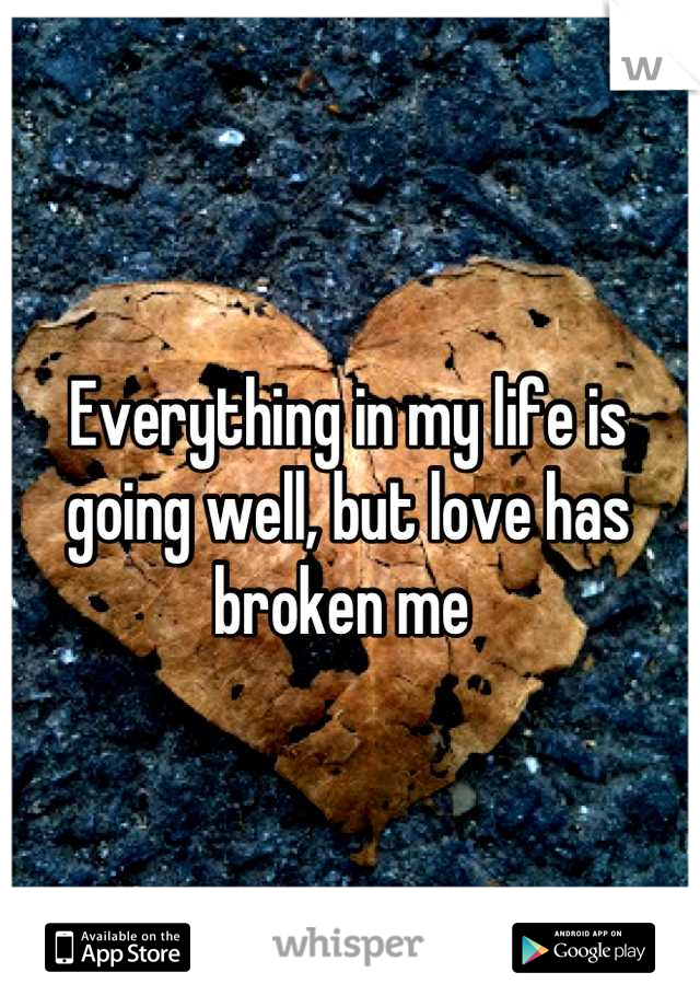 Everything in my life is going well, but love has broken me