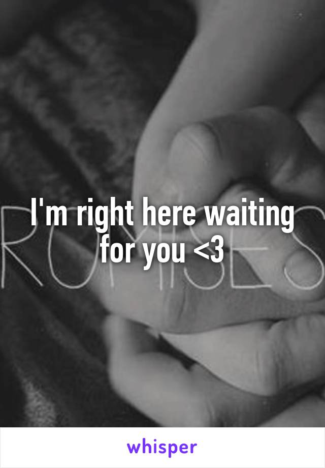 I'm right here waiting for you <3