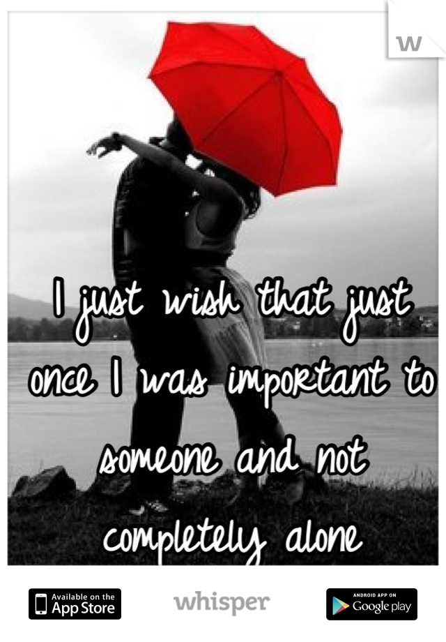 I just wish that just once I was important to someone and not completely alone