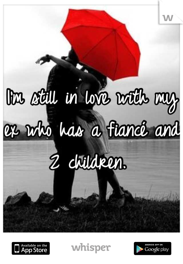 I'm still in love with my ex who has a fiancé and 2 children.