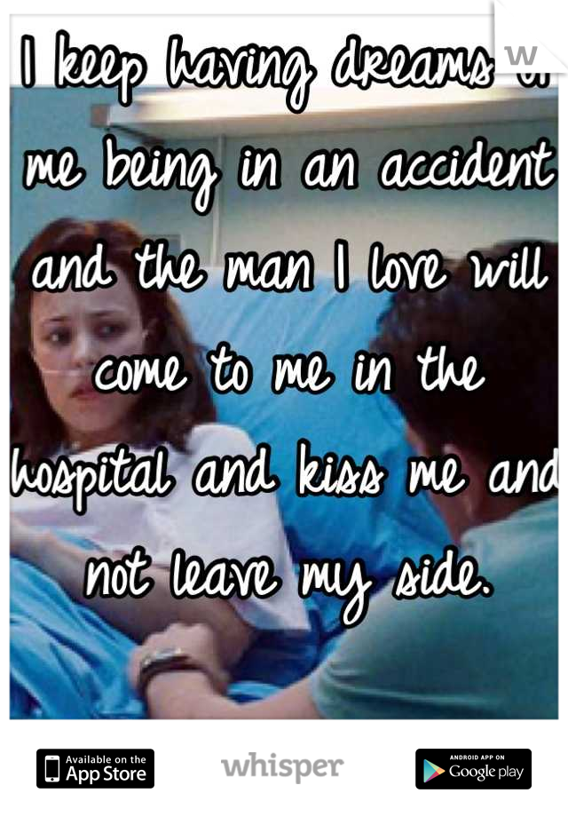 I keep having dreams of me being in an accident and the man I love will come to me in the hospital and kiss me and not leave my side.