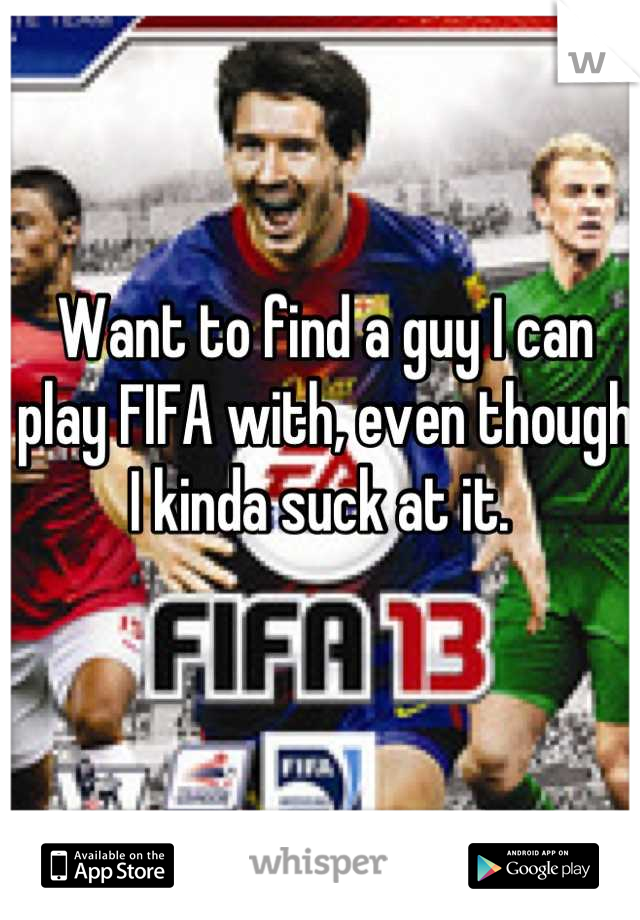 Want to find a guy I can play FIFA with, even though I kinda suck at it.