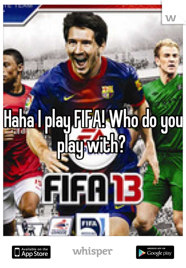 Haha I play FIFA! Who do you play with?