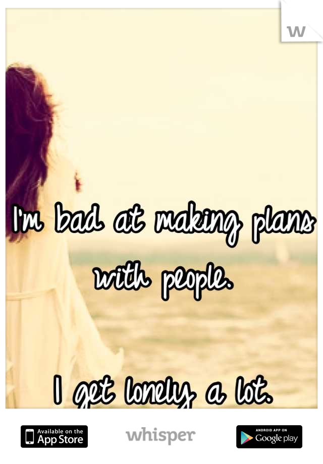 I'm bad at making plans with people.  I get lonely a lot.