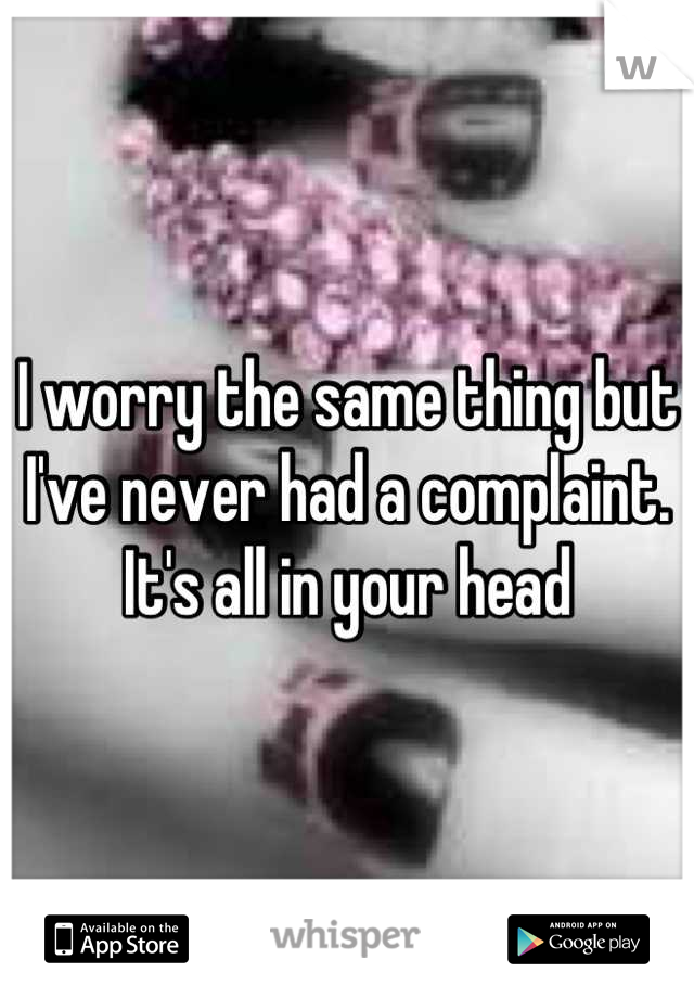 I worry the same thing but I've never had a complaint. It's all in your head