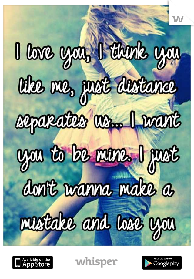 I love you, I think you like me, just distance separates us
