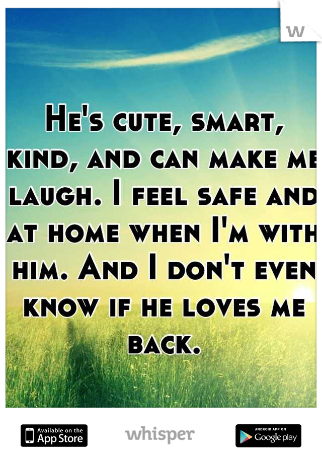 He's cute, smart, kind, and can make me laugh. I feel safe and at home when I'm with him. And I don't even know if he loves me back.