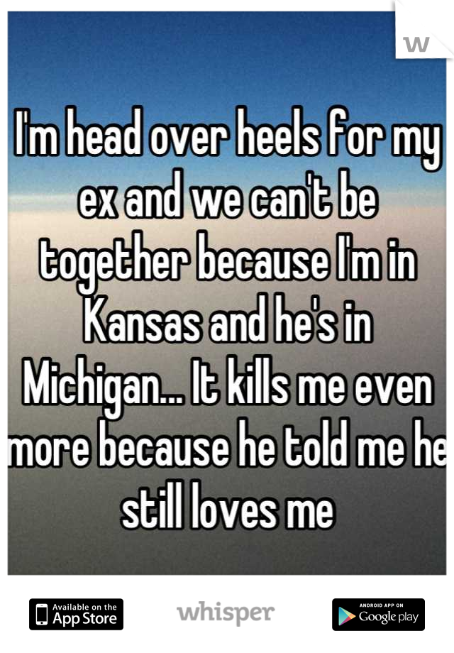 I'm head over heels for my ex and we can't be together because I'm in Kansas and he's in Michigan... It kills me even more because he told me he still loves me