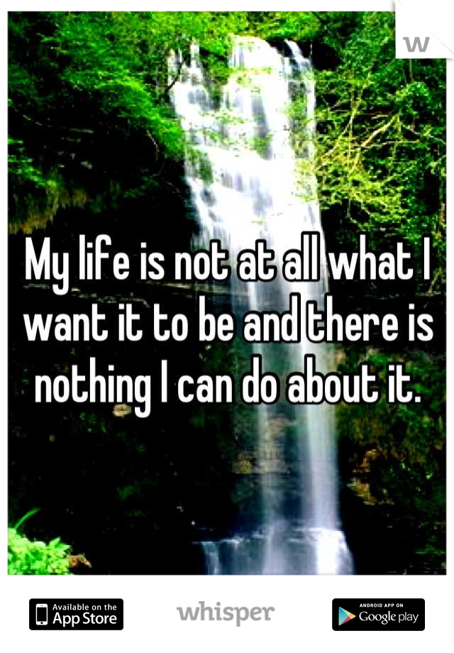 My life is not at all what I want it to be and there is nothing I can do about it.
