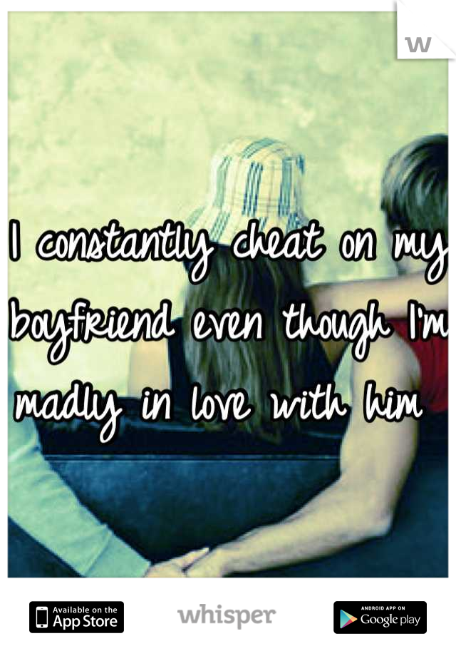 I constantly cheat on my boyfriend even though I'm madly in love with him