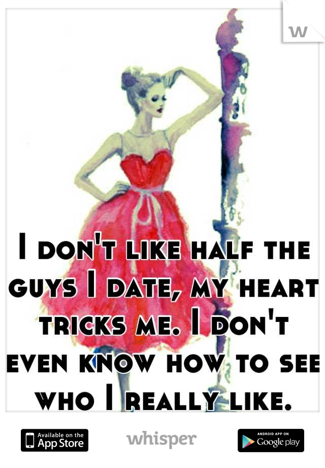 I don't like half the guys I date, my heart tricks me. I don't even know how to see who I really like. It drives me insane