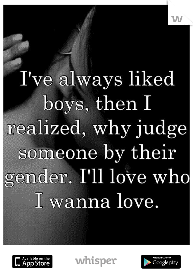 I've always liked boys, then I realized, why judge someone by their gender. I'll love who I wanna love.