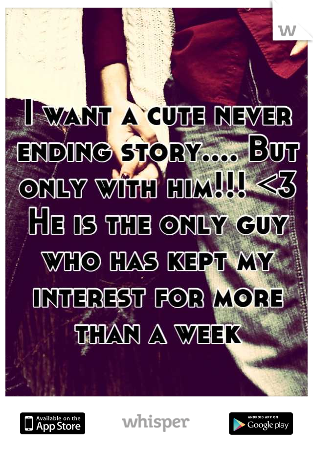 I want a cute never ending story.... But only with him!!! <3  He is the only guy who has kept my interest for more than a week