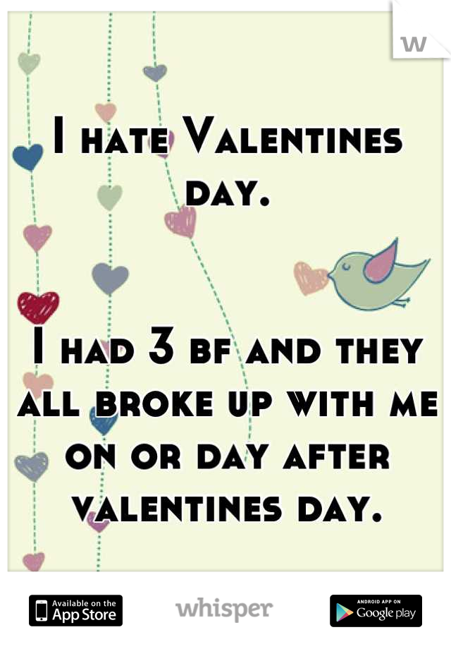 I hate Valentines day.   I had 3 bf and they all broke up with me on or day after valentines day.