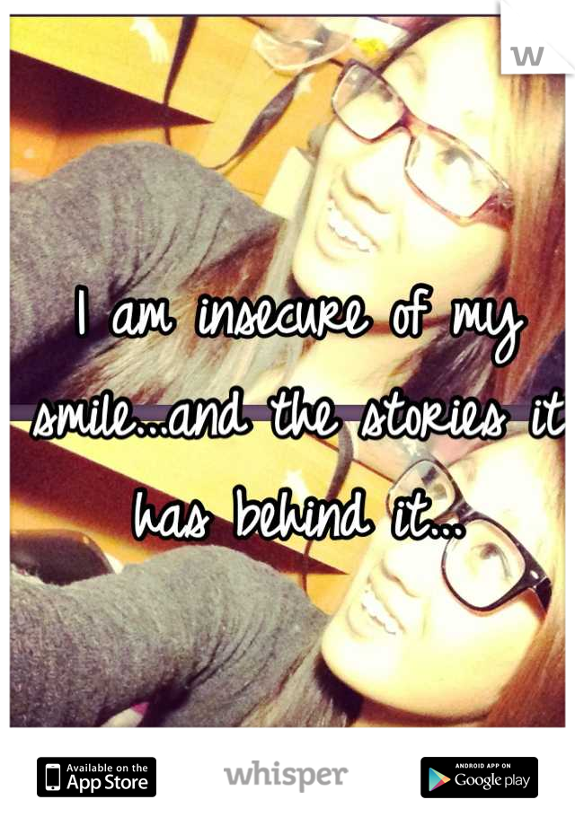 I am insecure of my smile...and the stories it has behind it...
