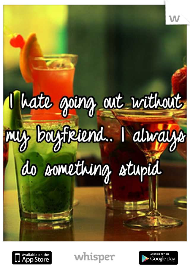 I hate going out without my boyfriend.. I always do something stupid