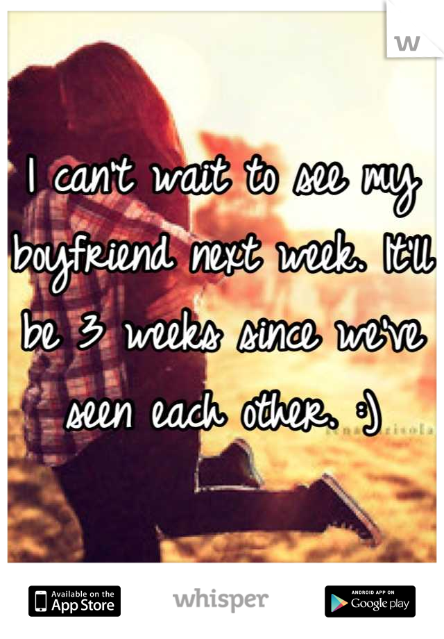 I can't wait to see my boyfriend next week. It'll be 3 weeks since we've seen each other. :)