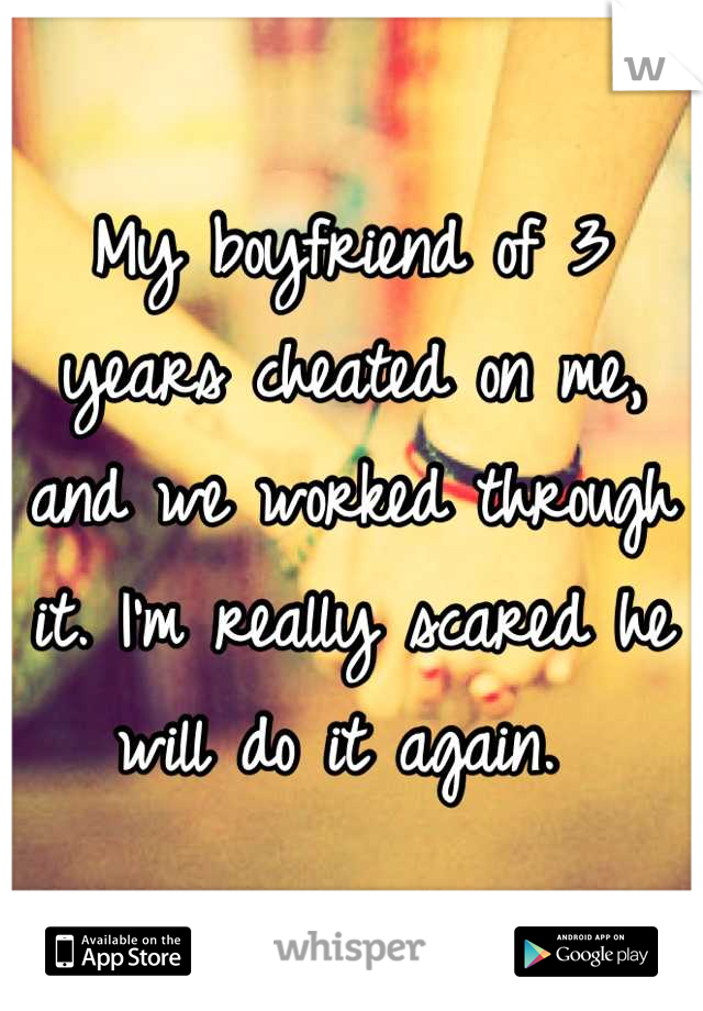 My boyfriend of 3 years cheated on me, and we worked through it. I'm really scared he will do it again.