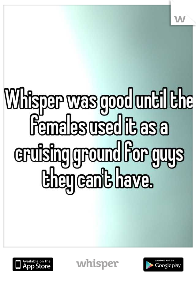 Whisper was good until the females used it as a cruising ground for guys they can't have.