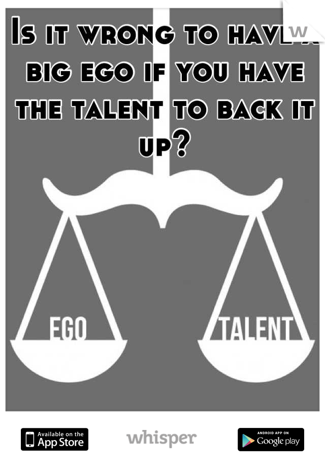 Is it wrong to have a big ego if you have the talent to back it up?
